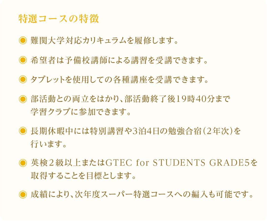 特選コースの特徴。難関大学対応カリキュラムを履修します。希望者は予備校講師による講習を受講できます。タブレットを使用しての各種講座を受講できます。部活動との両立をはかり、部活動終了後19時40分まで学習クラブに参加できます。長期休暇中には特別講習や3泊4日の勉強合宿(2年次)を行います(希望者)。英検2級以上またはGTEC for STUDENTS GRADE5を取得することを目標とします。成績により、次年度スーパー特選コースへの編入も可能です。
