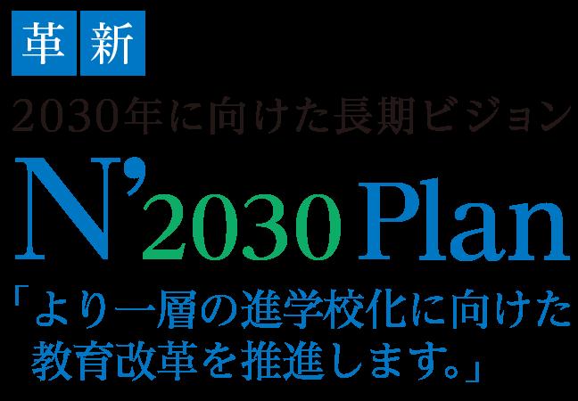 革新。2030年に向けた長期ビジョンN'2030Plan「より一層の進学校化に向けた教育改革を推進します。」